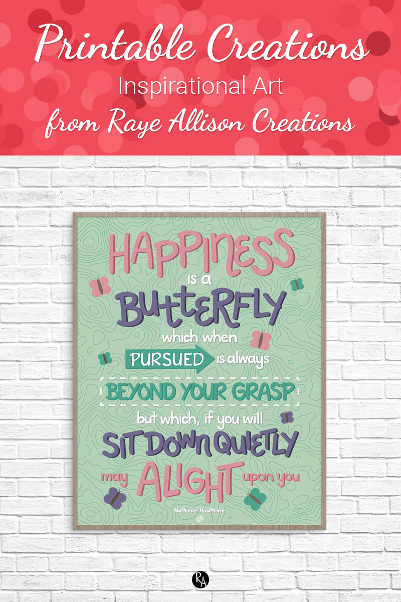 """Free inspirational printable wall art from Raye Allison Creations. This week's printable is a Nathaniel Hawthorne quote, """"Happiness is a butterfly, which when pursued, is always beyond your grasp, but which, if you will sit quietly, may alight upon you."""" Printables are great for home or office decor, classrooms, church bulletin boards, and so much more!"""