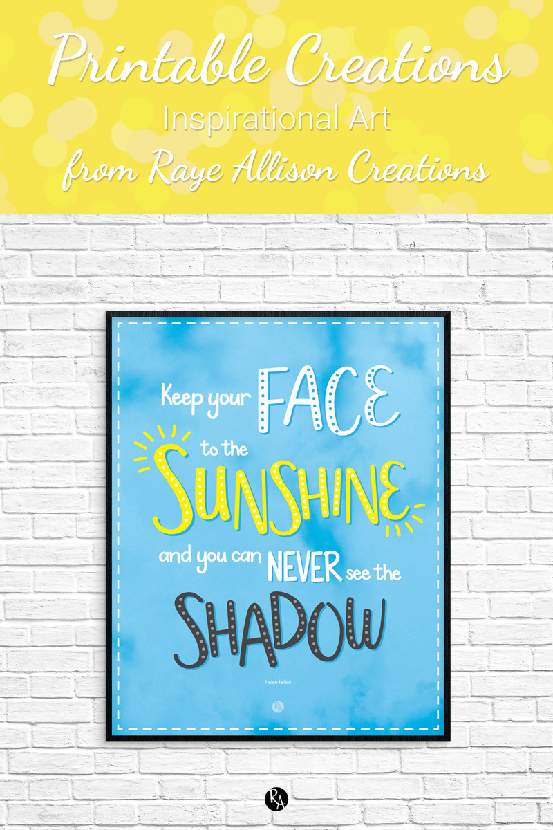 """ree inspirational printable wall art from Raye Allison Creations. This week's printable is a Helen Keller quote, """"Keep your face to the sunshine and you can never see the shadow."""" Printables are great for home or office decor, classrooms, church bulletin boards, and so much more!"""