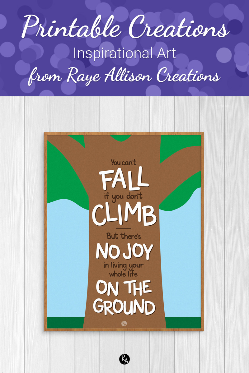 """Free inspirational printable wall art from Raye Allison Creations. This week's printable quote is """"You can't fall if you don't climb. But there is no joy in living life on the ground."""" Printables are great for home or office decor, classrooms, church bulletin boards, and so much more!"""