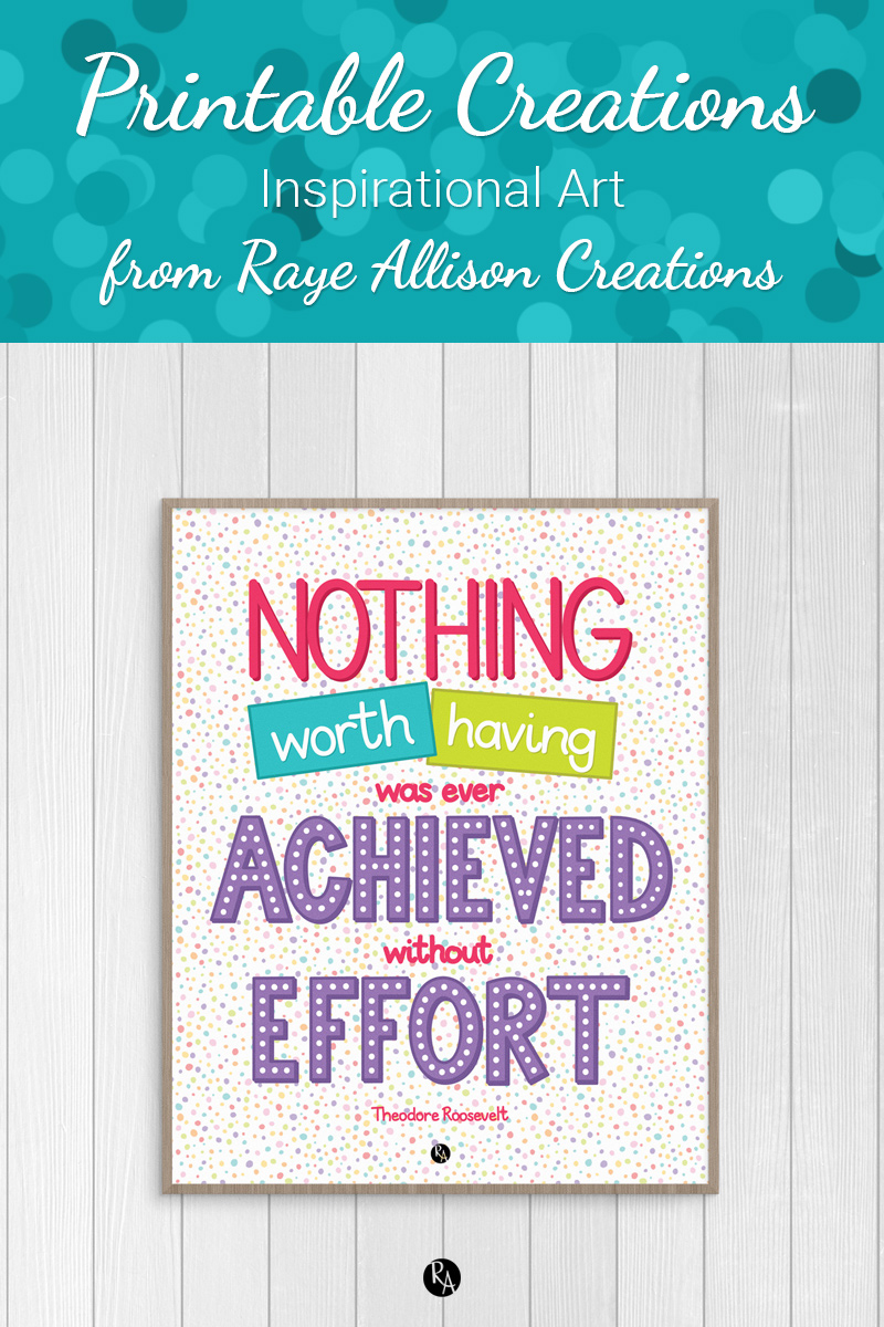 """Free inspirational printable wall art from Raye Allison Creations. This week's printable quote by Theodore Roosevelt is """"Nothing worth having was ever achieved without effort."""" Printables are great for home or office decor, classrooms, church bulletin boards, and so much more!"""