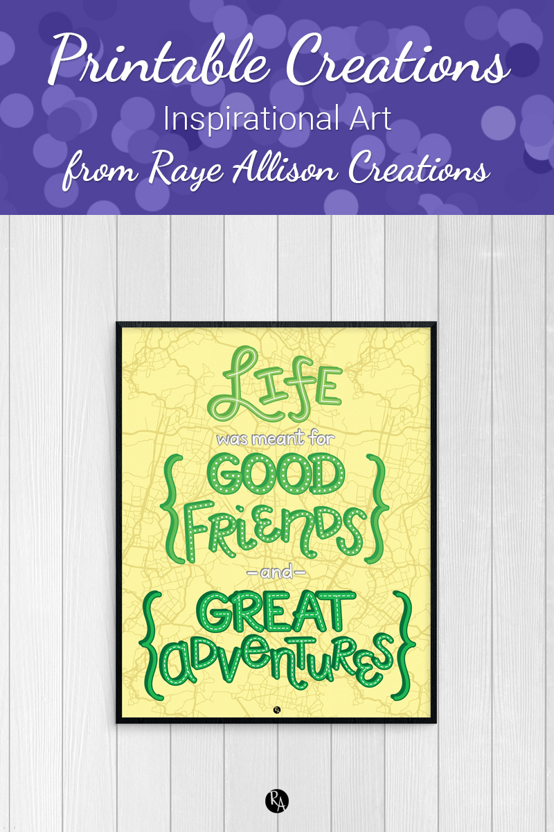 "Free inspirational printable wall art from Raye Allison Creations. This week's printable quote is ""Life is meant for good freinds and great adventures."" Printables are great for home or office decor, classrooms, church bulletin boards, and so much more!"