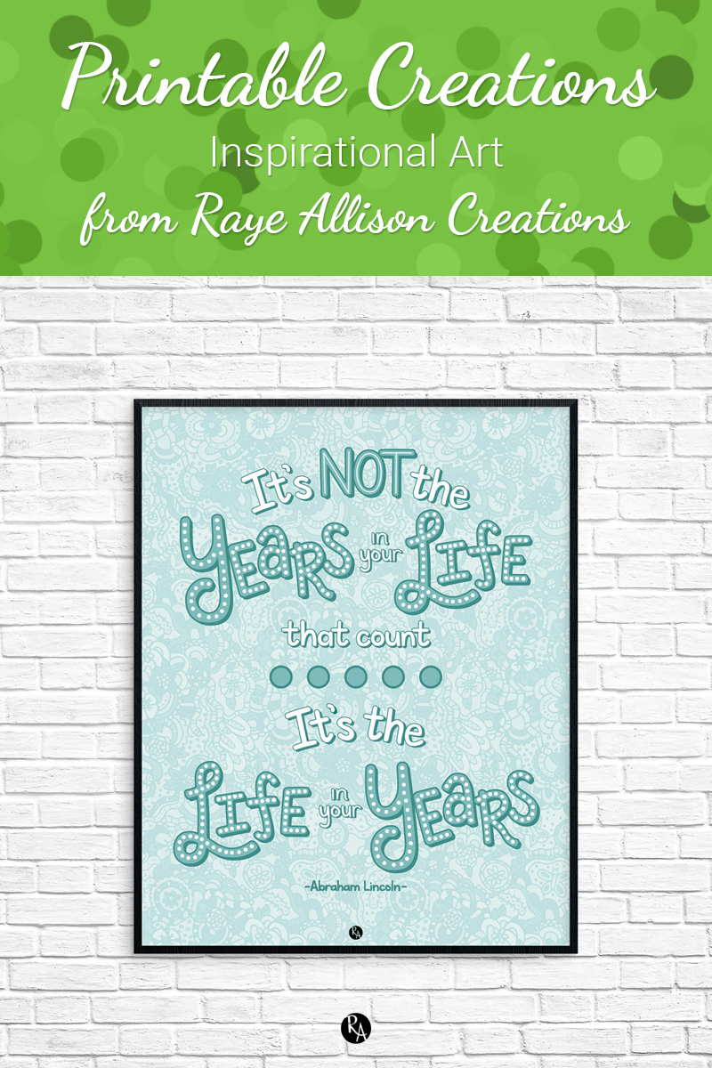 """Free inspirational printable wall art from Raye Allison Creations. This week's printable is an Abraham Lincoln quote, """"It's not the years in your life that count. It's the life in your years."""" Printables are great for home or office decor, classrooms, church bulletin boards, and so much more!"""