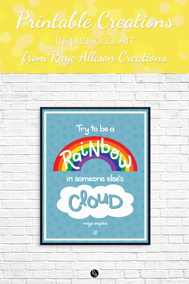 "Free inspirational printable wall art from Raye Allison Creations. This week's printable quote from Maya Angelou is ""Try to a rainbow in someone else's cloud."" Printables are great for home or office decor, classrooms, church bulletin boards, and so much more!"