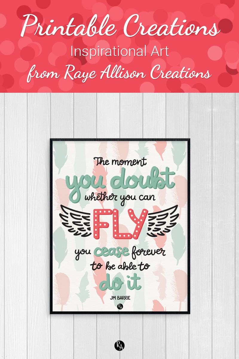 """Free inspirational printable wall art from Raye Allison Creations. This week's printable quote is by JM Barrie, """"The moment you doubt whether you can fly you cease forever to be able to do it."""" Printables are great for home or office decor, classrooms, church bulletin boards, and so much more!"""