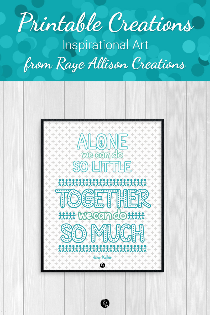 """Free inspirational printable wall art from Raye Allison Creations. This week's printable quote is by Helen Keller, """"Alone we can so little; together we can do so much."""" Printables are great for home or office decor, classrooms, church bulletin boards, and so much more!"""