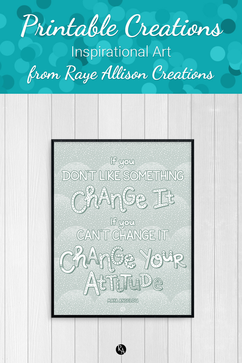 "Printable Maya Angelou quote from Raye Allison Creations. This week's printable quote is, ""If you don't like something, change it. If you can't change it, change your attitude."" Printables are great for home or office decor, classrooms, church bulletin boards, and so much more!"