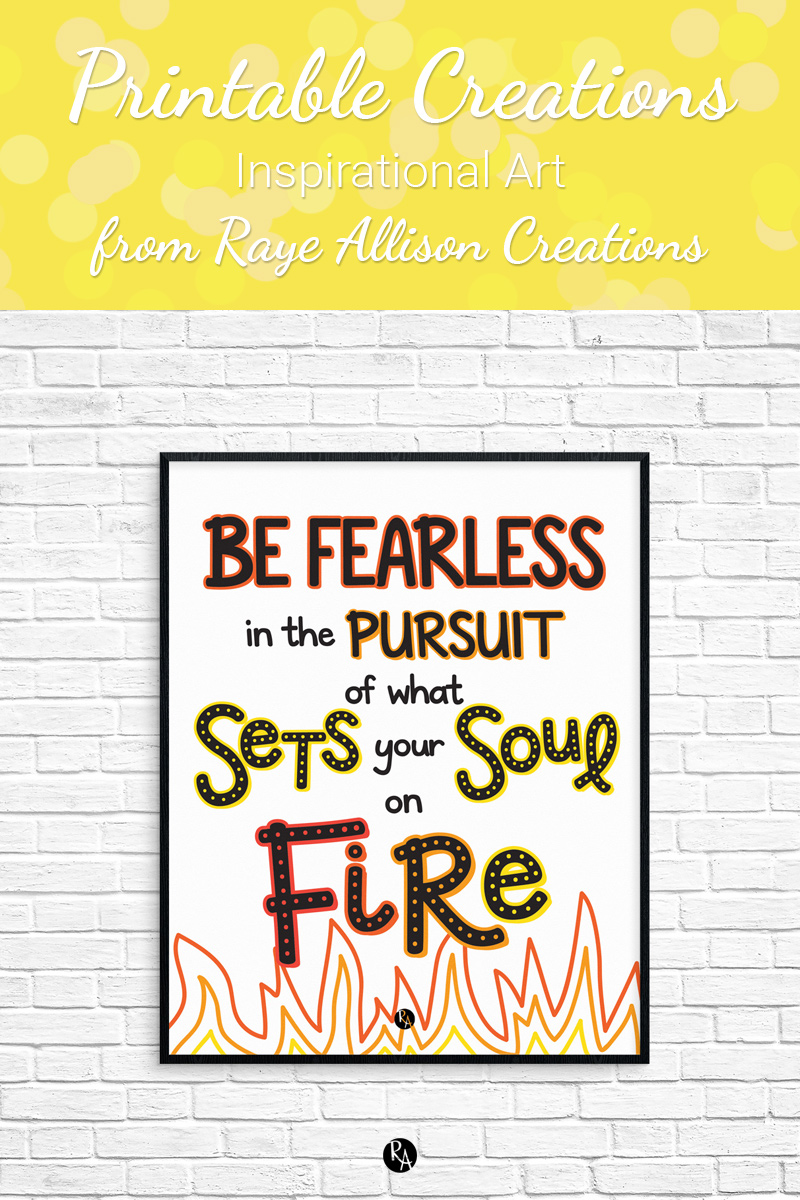 "Be fearless printable wall art from Raye Allison Creations. This week's printable quote is, ""Be fearless in the pursuit of what sets your soul on fire."" Printables are great for home or office decor, classrooms, church bulletin boards, and so much more!"