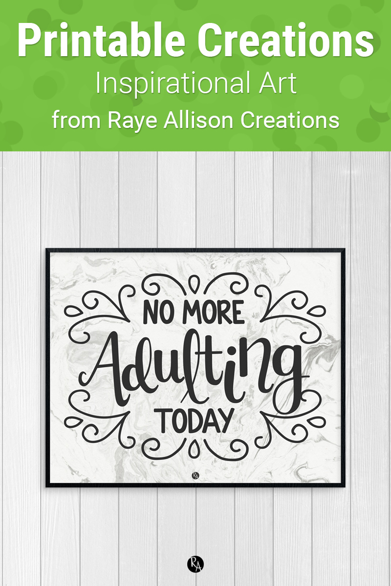 "No More Adulting Today Quote Printable from Raye Allison Creations. This week's printable quote is, ""No more adulting today."" Printables are great for home or office decor, classrooms, church bulletin boards, and so much more!"
