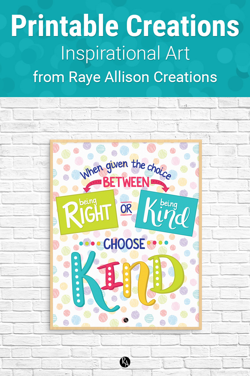 "Choose Kind Quote Printable from Raye Allison Creations. This week's printable quote is, ""When given the choice between being right and being kind, choose kind."" Printables are great for home or office decor, classrooms, church bulletin boards, and so much more!"