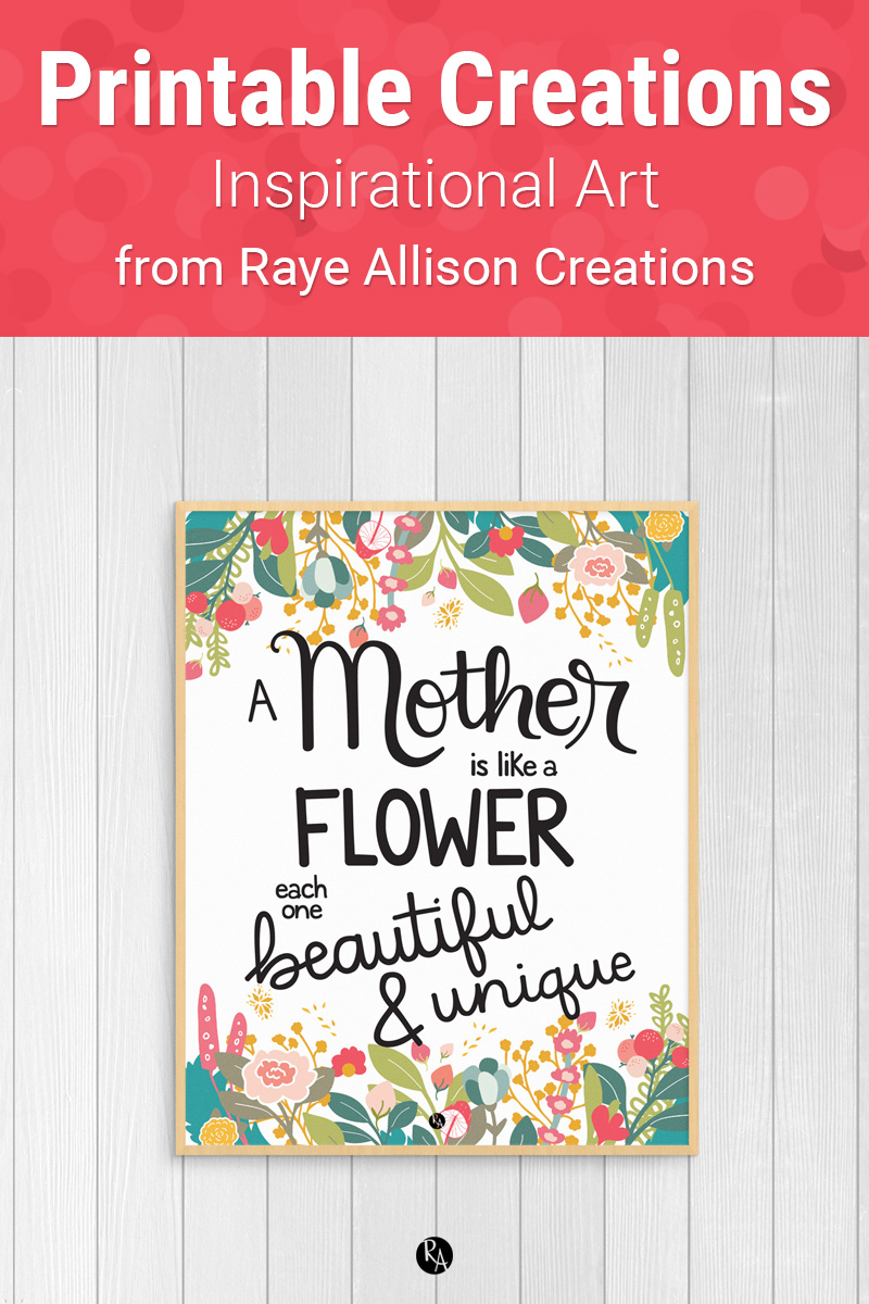"Mother's Day Quote Printable from Raye Allison Creations. This week's printable quote is, ""A Mother is like a flower each one beautiful and unique."" Printables are great for home or office decor, classrooms, church bulletin boards, and so much more!"