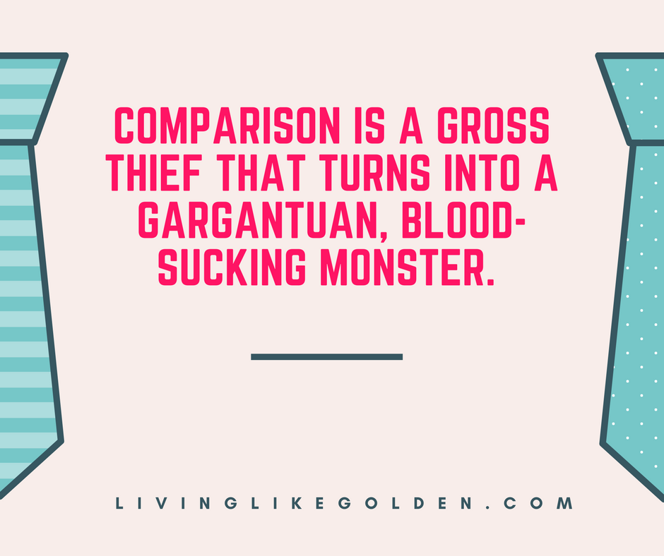 Comparison is a gross thief that turns into a gargantuan, blood-sucking monster..png