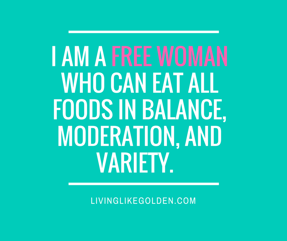 I am a free woman who can eat all foods in balance, moderation, and variety. (1)