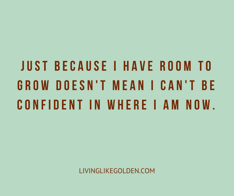 Just because I have room to grow doesn't mean I can't be confident in where I am now. (2).png