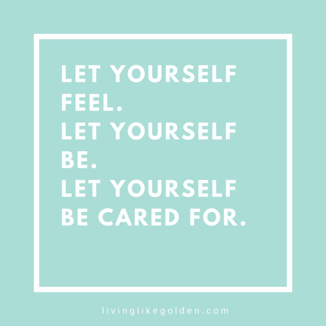 Let yourself feel. Let yourself be. Let yourself be cared for. (1).png