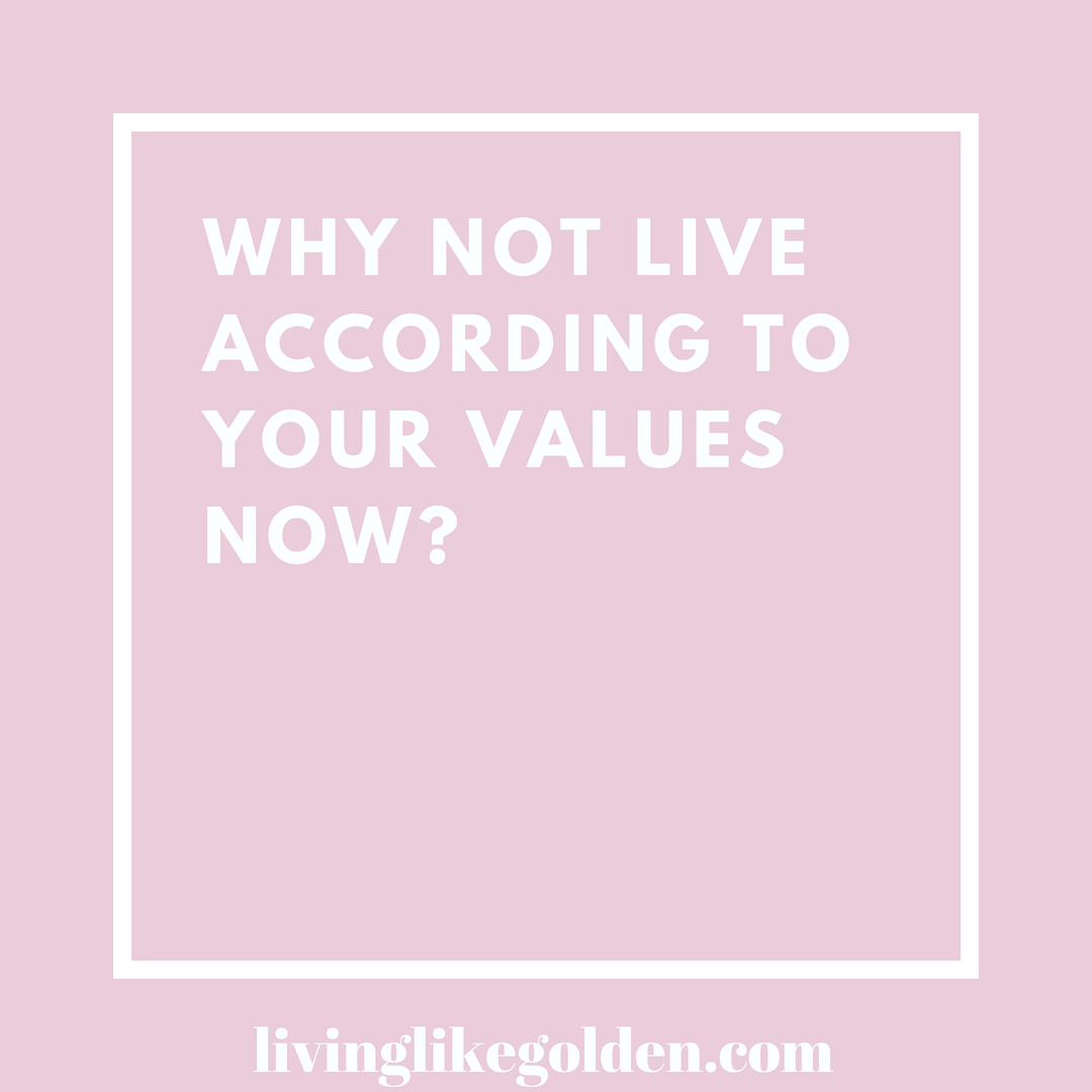 Why not live according to your values now_.png