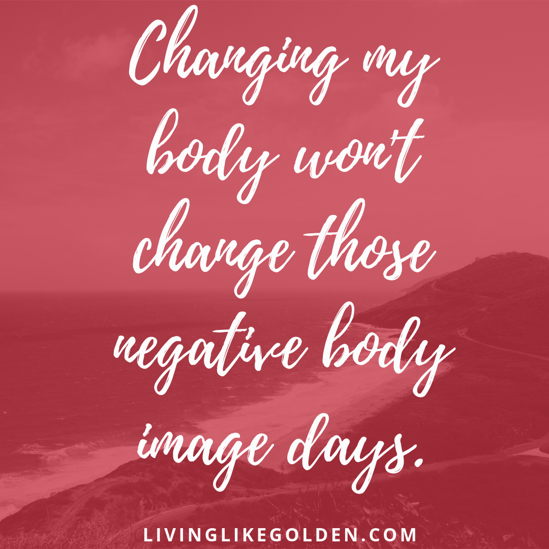 Changing my body won't change those negative body image days..png