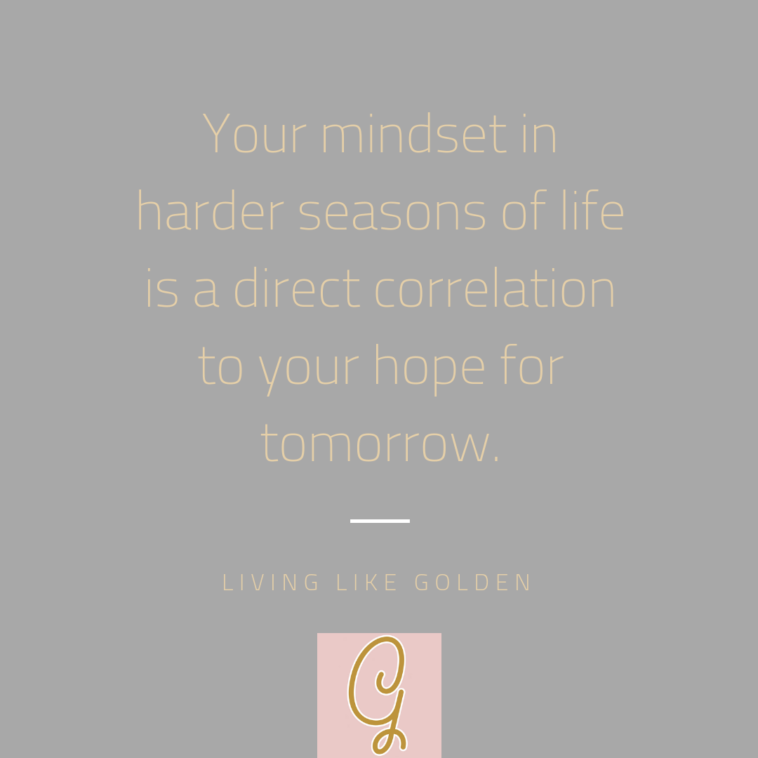 Your mindset in harder seasons of life is a direct correlation to your hope for tomorrow..png