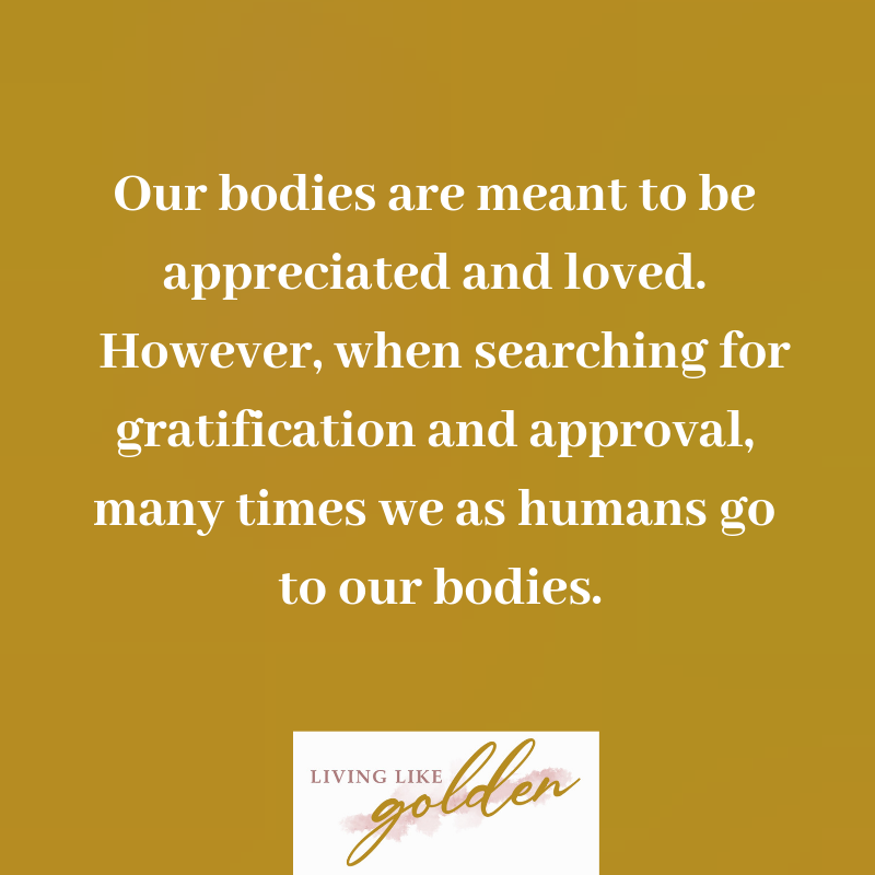 They are meant to be appreciated and loved. However, when searching for gratification and approval, many times we as humans go to our bodies..png