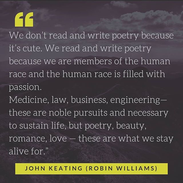 "From the movie ""Dead Poets Society"": ""We don't read and write poetry because it's cute. We read and write poetry because we are members of the human race and the human race is filled with passion. Medicine, law, business, engineering—these are noble pursuits and necessary to sustain life, but poetry, beauty, romance, love—these are what we stay alive for."" – John Keating (played by Robin Williams)  #deadpoetssociety #poetry #robinwilliams"