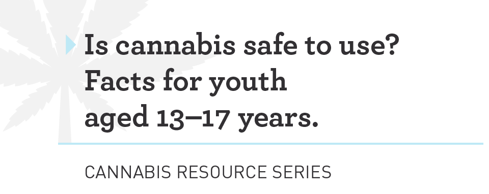 Is Cannabis Safe: Things to know - A health guide designed to share info about cannabis and health for youth aged 13 – 17 - Developed by the Canadian Public Health Association | Download ↓