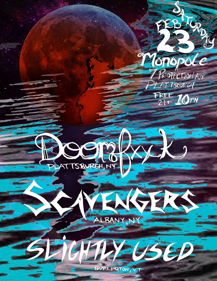 Doomfuckery - 2/23/19MonopolePlattsburgh, NYWe got invited back to the Monopole to open up for Scavengers and Doomfuck. No one expected what would happen when we took to the stage. We ripped into our first song, the never before heard Fireball & Brimstone, and proceeded to bring the house down around us, setting the bar high for the rest of the night.