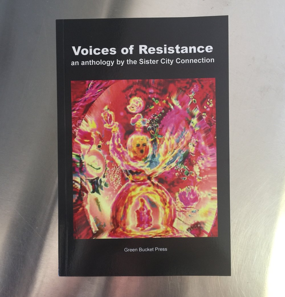 Voices of Resistance - This is an anthology of writings by members of Sister City Connection poetry collective