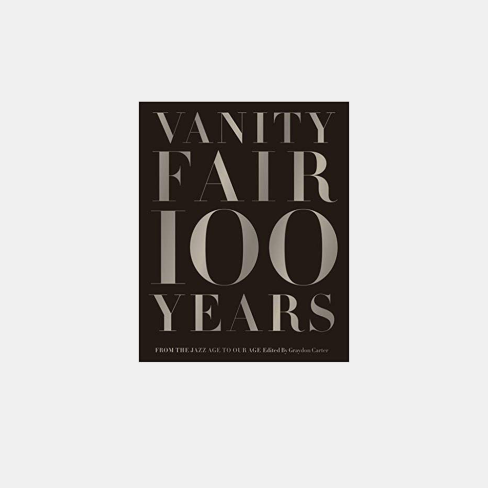 Vanity Fair 100 Years: From the Jazz Age to Our Age   Graydon Carter