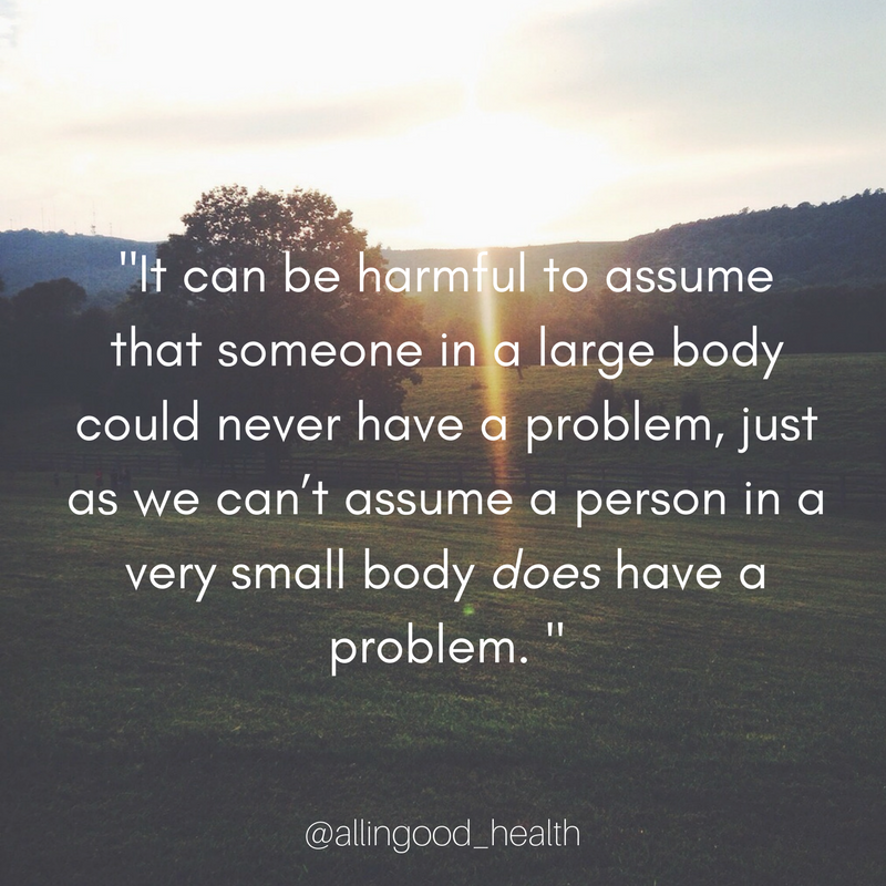 """ It can be harmful to assume that someone in a large body could never have a problem, just as we can't assume a person in a very small body does have a problem."""