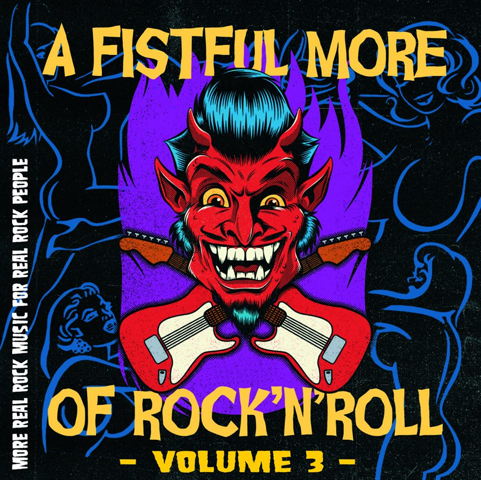 A FISTFUL MORE OF ROCK & ROLL – Volume 3 - 01. Black Sheriff (Cologne, Germany)02. Black Gremlin (Parma, Italy)03. Deathtraps (Newport, Wales)04. The Egyptian Gay Lovers (Dresden, Germany)05. The Empire Strikes (Helsinki, Finland)06. Governess (Buffalo, New York)07. Flexx Bronco (San Francisco, California)08. Nevadah (Basque Country)09. The Drippers (Gothenburg, Sweden)10. Randy Savages (London, England)11. Joecephus and the George Jonestown Massacre (Memphis, Tennessee)12. The Dirty Denims (Eindhoven, Netherlands)13. Bunt (Sydney, Australia)14. King Mastino (La Spezia, Italy)15. HeWhoCannotBeNamed (San Francisco, California)16. Reptile Tongue (Oskarshamn, Sweden)17. Dog Toffee (Manchester, England)18. East Coast Low (Newcastle, Australia)19. The 4 Faces (Helsinki, Finland)20. Projeckt Daghouse (Osceola, Indiana)21. Poison Boys (Chicago, Illinois)22. The Tracy Lords (Hong Kong)23. The Cops (Houston, Texas)24. The Cheats (Pittsburgh, Pennsylvania)25. Hard Action (Helsinki / Kouvola, Finland)26. Thee Eviltones (Nottingham, England)(cover art by Riccardo Bucchioni)
