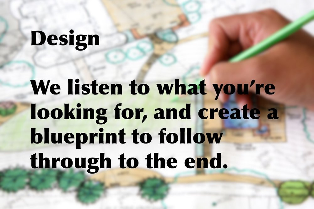 We listen to what you're looking for, and create a blueprint to follow through to the end.