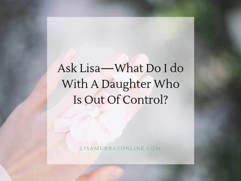 Ask Lisa - What Do I Do With A Daughter Who Is Out Of Control?