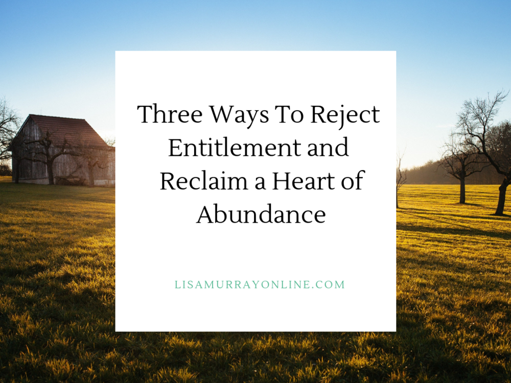 Three Ways To Reject Entitlement and Reclaim a Heart of Abundance
