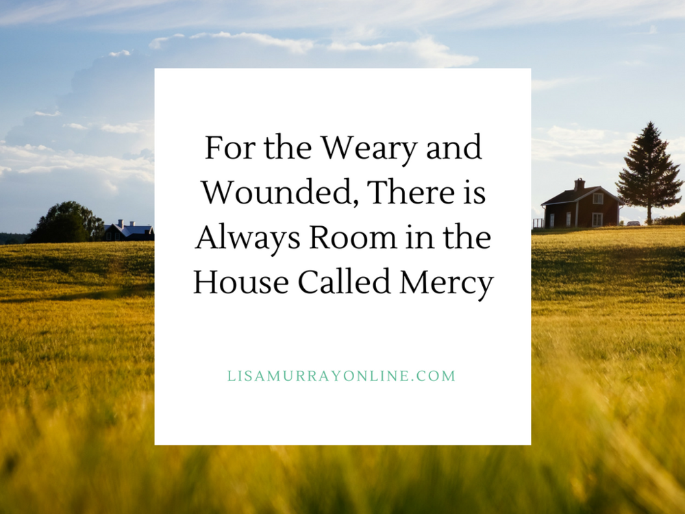 For the Weary and Wounded, There Is Always Room in the House Called Mercy