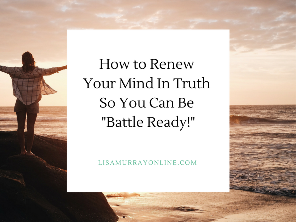 """How to Renew Your Mind In Truth In Order To Be """"Battle Ready"""""""
