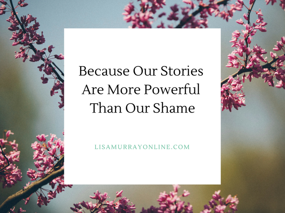 Because Our Stories Are More Powerful Than Our Shame