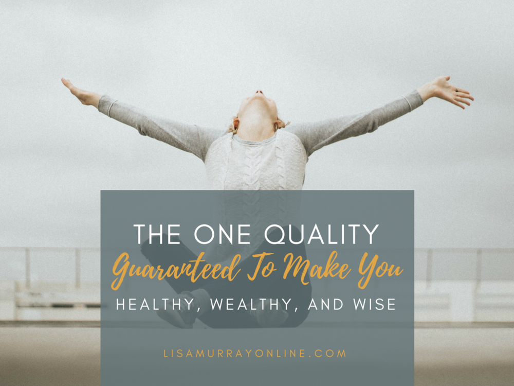 The One Quality Guaranteed To Make You Healthy, Wealthy, and Wise