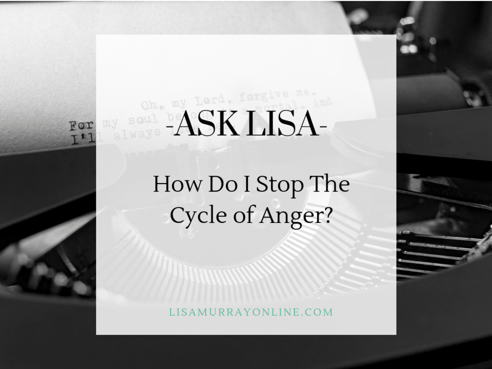 ASK LISA - How Do I Stop The Cycle of Anger?