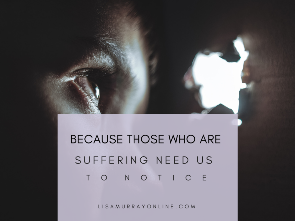 Because Those Who Are Suffering Need Us To Notice