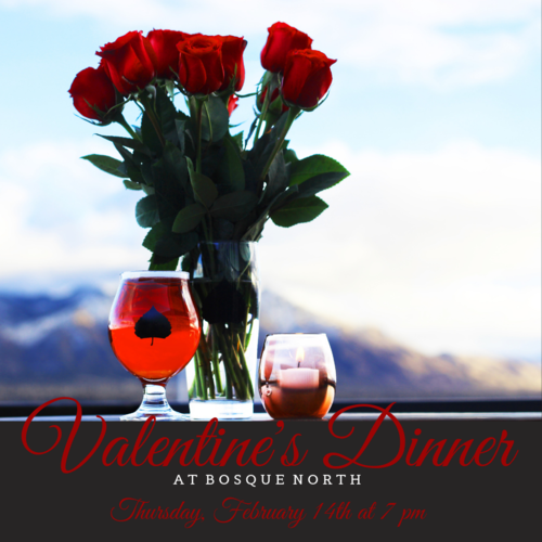 JOIN US FOR OUR FIRST VALENTINE'S DINNER AT BOSQUE NORTH!    THURSDAY, FEBRUARY 14TH AT 7 PM | LIMITED ENGAGEMENT | $65 A PERSON   Valentine's Day is only a few weeks away and we're hosting an intimate five-course dinner at Bosque North. Seating is limited, so snag tickets for you and yours. Cheers!  Our resident cuisine mavens bring you this inspired and sensual five course meal. Beer pairings to be announced.  THE MENU   First Course   Asian Curried Pork Belly  Watercress | Sesame Ponzu     Second Course   Fennel and Pear Salad  Micro-greens | Red Chile Pine Nuts | Goat Cheese | EOP Vinaigrette     Third Course   Butternut Squash Bisque  Quail Egg | Crème Fraîche | Garlic Chives     Fourth Course   Duck Confit  Dutch Potatoes | Baby Carrots | Cherry Chutney     Fifth Course   Driftwood Oatmeal Stout Chocolate Mouse  Raspberries | Cream | Shaved Dark Chocolate     Tickets are $65 a person. Ticket price  does not  include gratuity.    Tickets can be purchased    here.