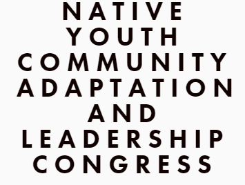NATIVE YOUTH COMMUNITY ADAPTATION AND LEADERSHIP CONGRESS