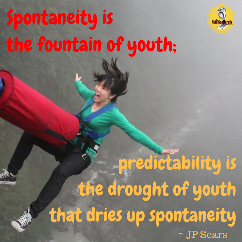 """Spontaneity is the fountain of youth; predictability is the drought of youth that dries up spontanaity"" JP Sears on The Nutrition Heretic Podcast"