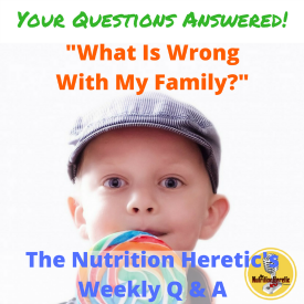 What Is Wrong With My Family Nutrition Heretic Q&A