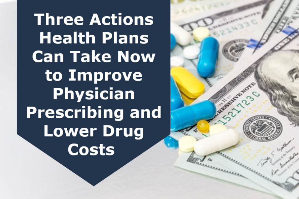 Three Actions Health Plans Can Take Now to Improve Physician Prescribing and Lower Drug Costs