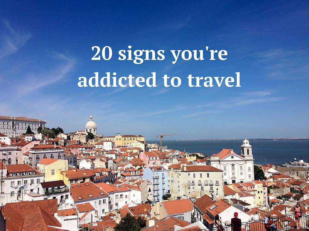 20 signs you're addicted to travel