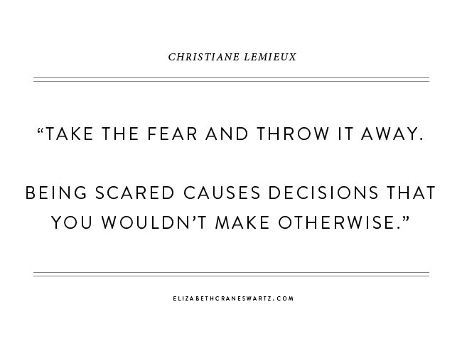 """take the fear and throw it away. being scared causes decisions that you wouldn't make otherwise."" christiane lemieux / elizabethcraneswartz.com"