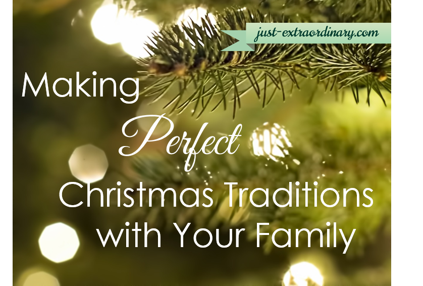 Making Perfect Christmas Traditions with Your Family just-extraordinary.com