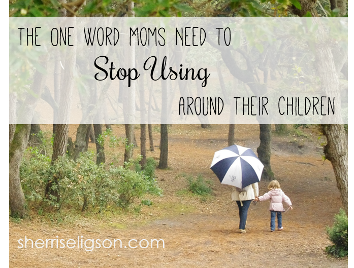 the-one-word-moms-need-to-stop-using-around-their-children-sherriseligson-com
