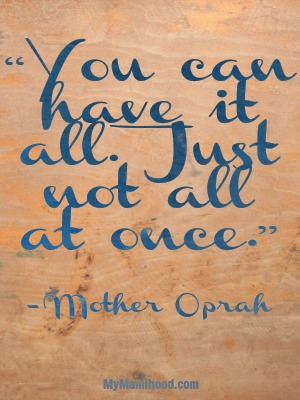 """You can have it all. Just not all at once."" - Oprah"