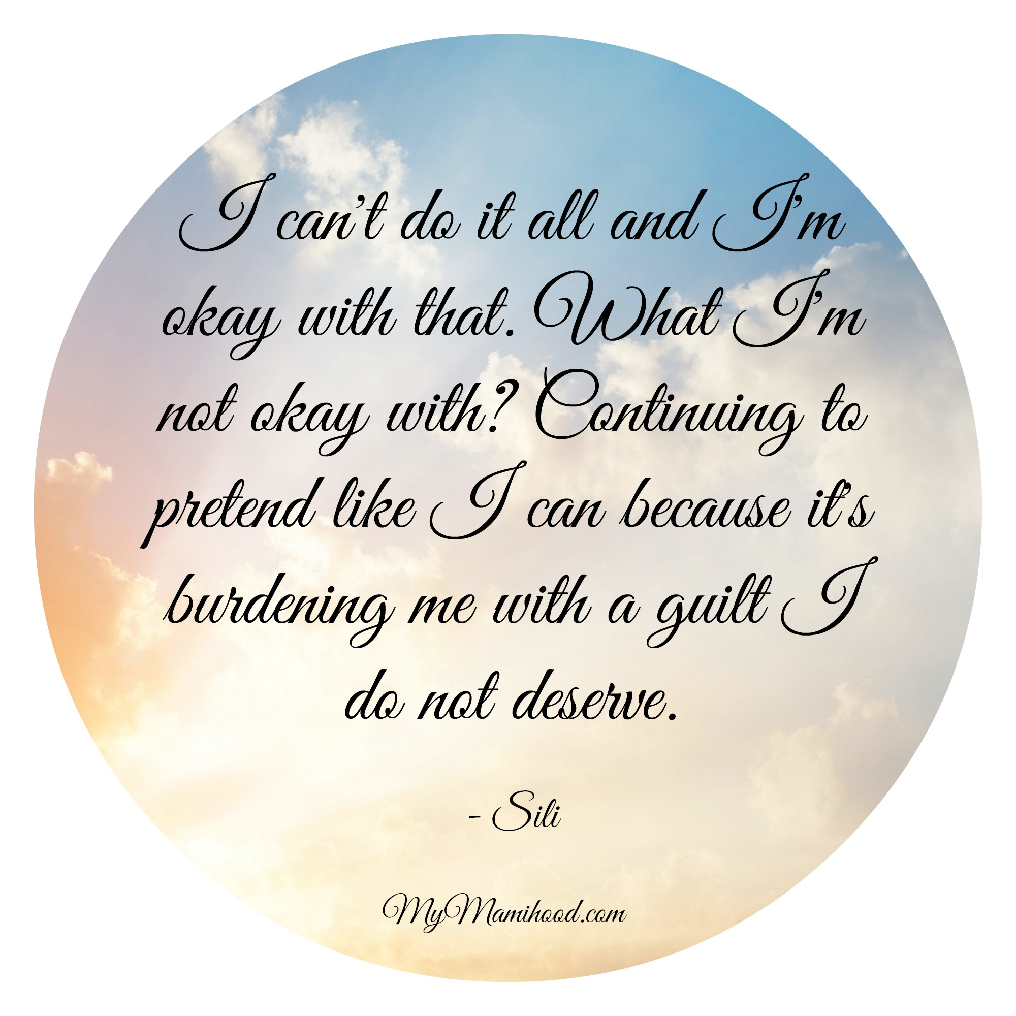 """I can't do it all and I'm okay with that. What I'm not okay with? Continuing to pretend like I can because it's burdening me with a guilt I do not deserve."" - Sili"