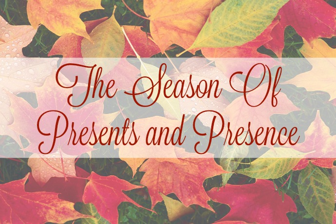 The season of presents and presence